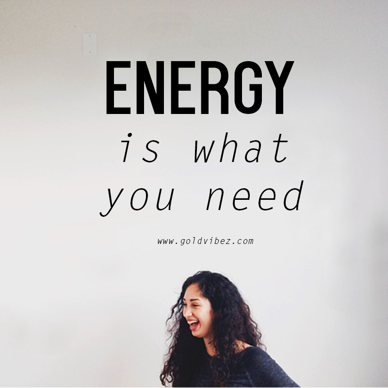 ENERGY IS WHAT YOU NEED