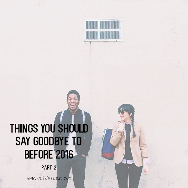 Things you should say goodbye to before 2016 | PART 2