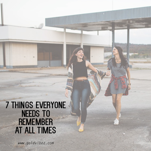 7 things everyone needs to remember at all times